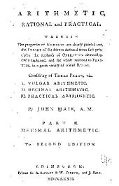 Arithmetic, Rational and Practical: Wherein the Properties of Numbers are Clearly Pointed Out, the Theory of the Science Deduced from First Principles, the Methods of Operation Demonstratively Explained, and the Whole Reduced to Practice, in a Great Variety of Useful Rules. Consisting of Three Parts, Viz. Vulgar arithmetic. Decimal arithmetic. Practical arithmetic. I.. II.. III.