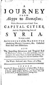A Journey from Aleppo to Damascus:: With a Description of Those Two Capital Cities, and the Neighbouring Parts of Syria. To which is Added, an Account of the Maronites Inhabiting Mount Libanus, &c. Collected from Their Own Historians. Also the Surprising Adventures and Tragical End of Mostafa, a Turk, Who, After Profesing Christianity for Many Years in Spain and Flanders, Returned to Syria, Carrying with Him His Christian Wife.. The Whole Illustrated with Notes and a Map, Part 1