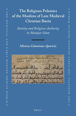 The Religious Polemics of the Muslims of Late Medieval Christian Iberia PDF