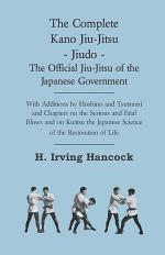 The Complete Kano Jiu-Jitsu - Jiudo - The Official Jiu-Jitsu of the Japanese Government - With Additions by Hoshino and Tsutsumi and Chapters on the S