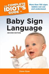 The Complete Idiot's Guide to Baby Sign Language, 2nd Edition: More Than 150 Signs Babies Can Use and Understand
