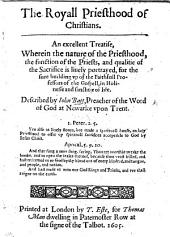 The Royall Priesthood of Christians. An Excellent Treatise, Wherein the Nature of the Priesthood, the Function of the Priests, and Qualitie of the Sacrifice is Liuely Portrayed, Etc