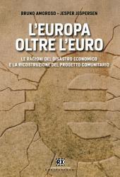 L'Europa oltre l'euro: Le ragioni del disastro economico e la ricostruzione del progetto comunitario
