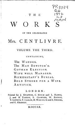 The Dramatic Works of the Celebrated Mrs  Centlivre  The wonder  The man bewitch d  Gotham election  Wife well managed  Bickerstaff s burial  Bold stroke for a wife  Artifice PDF