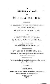 A Dissertation on Miracles: Containing an Examination of the Principles Advanced by David Hume, Esq., in An Essay on Miracles : with a Correspondence on the Subject by Mr. Hume, Dr. Campbell, and Dr. Blair, to which are Added Sermons and Tracts
