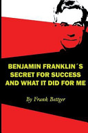 Benjamin Franklin s Secret of Success and What it Did for Me
