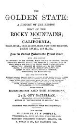 The Golden State: A History of the Region West of the Rocky Mountains; Embracing California, Oregon, Nevada, Utah, Arizona, Idaho, Washington Territory, British Columbia, and Alaska, from the Earliest Period to the Present Time. With a History of Mormonism and the Mormons