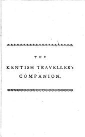 The Kentish Traveller's Companion: In a Descriptive View of the Towns, Villages, Remarkable Buildings and Antiquities, ... Illustrated with a Correct Map of the Road ... ...