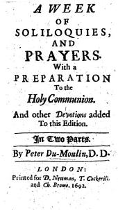 A week of soliloquies and prayers, with a preparation to the Holy Communion, and other devotions, added to this edition