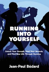 Running Into Yourself: Unlock Your Strength, Heal Your Wounds, and Find New Life Through Running