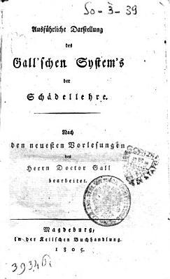 Ausfuhrliche Darstellung des Gallschen Systems der Schadellehre  Nach den neuesten Vorlesungen des Herrn Doctor Gall bearbeitet PDF
