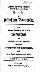 Beyträge zur juristischen Biographie, oder Genauere litterärische und critische Nachrichten von dem Leben und den Schriften verstorbener Rechtsgelehrten auch Staatsmänner, welche sich in Europa berühmt gemacht haben: Band 6