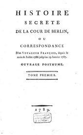 Histoire secrete de la cour de Berlin: ou Correspondance d'un voyageur françois, depuis le mois de juillet 1786 jusqu'au 19 janvier 1787. Ouvrage posthume, Volume1