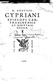 D. Caecilii Cypriani episcopi Carthaginensis et martyris Opera