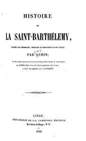 Histoire de la Saint- Barthélemy: d'après les chroniques, mémoires et manuscrits du XVIe siècle