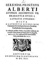 Sereniss. principis Alberti Austriae archiducis 7. Brabantiae ducis 1. laudatio funebris: dicta a Laurentio Beyerlinck ... in exequiis eiusdem ibidem honorificé celebratis ..
