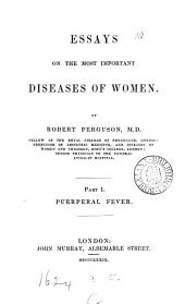 Essays on the Most Important Diseases of Women: Part 1. Puerperal Fever, Part 1