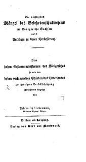 Die wichtigsten Mängel des Gelehrtenschulwesens im Königreiche Sachsen: nebst Anträgen zu deren Verbesserung