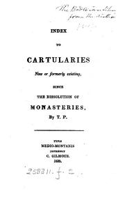 Index to cartularies now or formerly existing, since the dissolution of monasteries, by T.P.