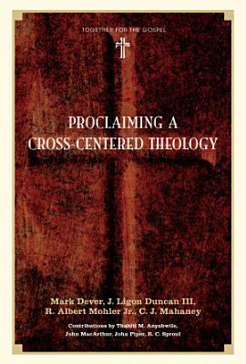 Proclaiming a Cross Centered Theology  Contributors  Thabiti M  Anyabwile  John MacArthur  John Piper  R C  Sproul