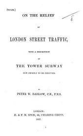 On the Relief of London Street Traffic, with a description of the Tower subway now shortly to be executed