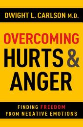 Overcoming Hurts and Anger: Finding Freedom from Negative Emotions