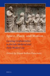 Space, Place, and Motion: Locating Confraternities in the Late Medieval and Early Modern City