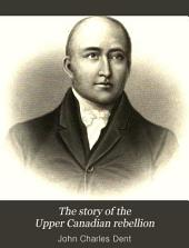 The Story of the Upper Canadian Rebellion: Largely Derived from Original Sources and Documents, Volume 1