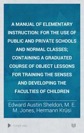 A Manual of Elementary Instruction: For the Use of Public and Private Schools and Normal Classes; Containing a Graduated Course of Object Lessons for Training the Senses and Developing the Faculties of Children