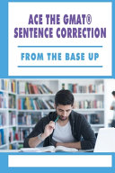 Ace The GMAT R  Sentence Correction   From The Base Up PDF