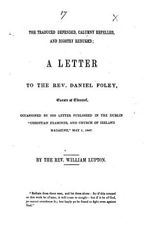 The Traduced Defended  Calumny Repelled  and Bigotry Rebuked  a Letter to the Rev  Daniel Foley     Occasioned by His Letter Published in the Dublin    Christian Examiner  and Church of Ireland Magazine     May 1  1847 PDF