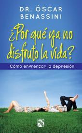 ¿Por qué ya no disfruto la vida?: Como enfrentar la depresión