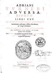 Adriani Tvrnebi Adversariorvm Libri XXX: In Qvibvs Variorvm Avctorvm loca intricata explicantur, obscura dilucidantur, et vitiosa restituuntur ... Additi Indices tres copiosissimi ...