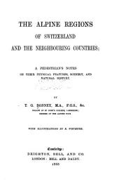 The Alpine Regions of Switzerland and the Neighbouring Countries: A Pedestrian's Notes on Their Physical Features, Scenery, and Natural History
