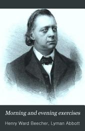 Morning and Evening Exercises: Selected from the Published and Unpublished Writings of The Rev. Henry Ward Beecher