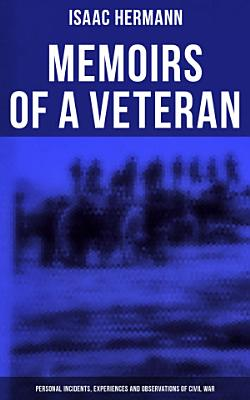 Memoirs of a Veteran  Personal Incidents  Experiences and Observations of Civil War PDF