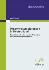 Minderheitsregierungen in Deutschland: Zukunftsmodell Oder Nur Eine Alternative Ohne Realisierungsperspektive