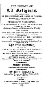 The History of All Religions ...: Comprehending a Series of Researches Explanatory of the Opinions, Customs, and Representative Worship in the Churches, which Have Been Established from the Beginning of Time to the Commencement of the Christian Dispensation; the Accomplishment of the Prophecies of the Person of Christ; Incontrovertibly Proving by the Positive Declarations of the Prophets that He is the True Messiah ...