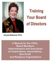 Training Your Board of Directors: A Manual for the CEOs, Board Members, Administrators and Executives of Corporations, Associations, Non-Profit and Religious Organizations