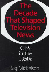 The Decade that Shaped Television News: CBS in the 1950s