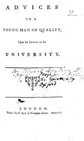 Advices to a Young Man of Quality, upon his coming to the University. [By Edward Bentham.]