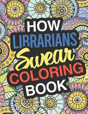 How Librarians Swear: a Sweary Adult Coloring Book for Swearing Like a Librarian | Curse Word Holiday Gift and Birthday Present for Library Staff