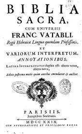 Biblia sacra: cum universis Franc. Vatabli ... et variorum interpretum annotationibus ... Latina interpretatio duplex est: altera vetus, altera nova