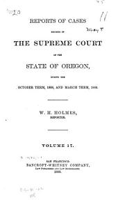 Reports of Cases Decided in the Supreme Court of the State of Oregon: Volume 17