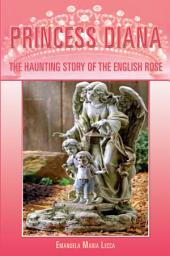 Princess Diana: The Haunting Story of the English Rose