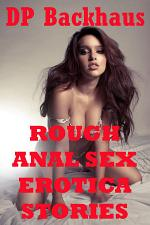 Rough Anal Sex Erotica Stories (Five Hardcore Backdoor Rough Sex Erotica Stories)