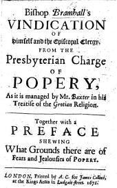 Bishop Bramhall's Vindication of Himself and the Episcopal Clergy, from the Presbyterian Charge of Popery, as it is managed by Mr. Baxter in his treatise of the Grotian religion. Together with a preface [by Samuel Parker] shewing what grounds there are of fears and jealousies of Popery