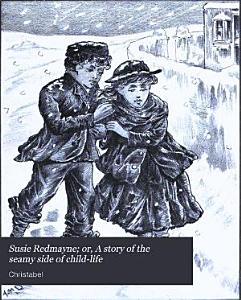 Susie Redmayne  Or  A Story of the Seamy Side of Child life PDF