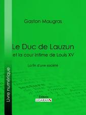 Le Duc de Lauzun et la cour intime de Louis XV: La fin d'une société