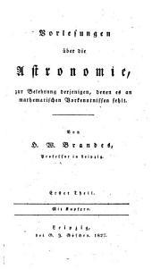 Vorlesungen über die Astronomie: zur Belehrung derjenigen, denen es an mathematischen Vorkenntnissen fehlt, Band 1